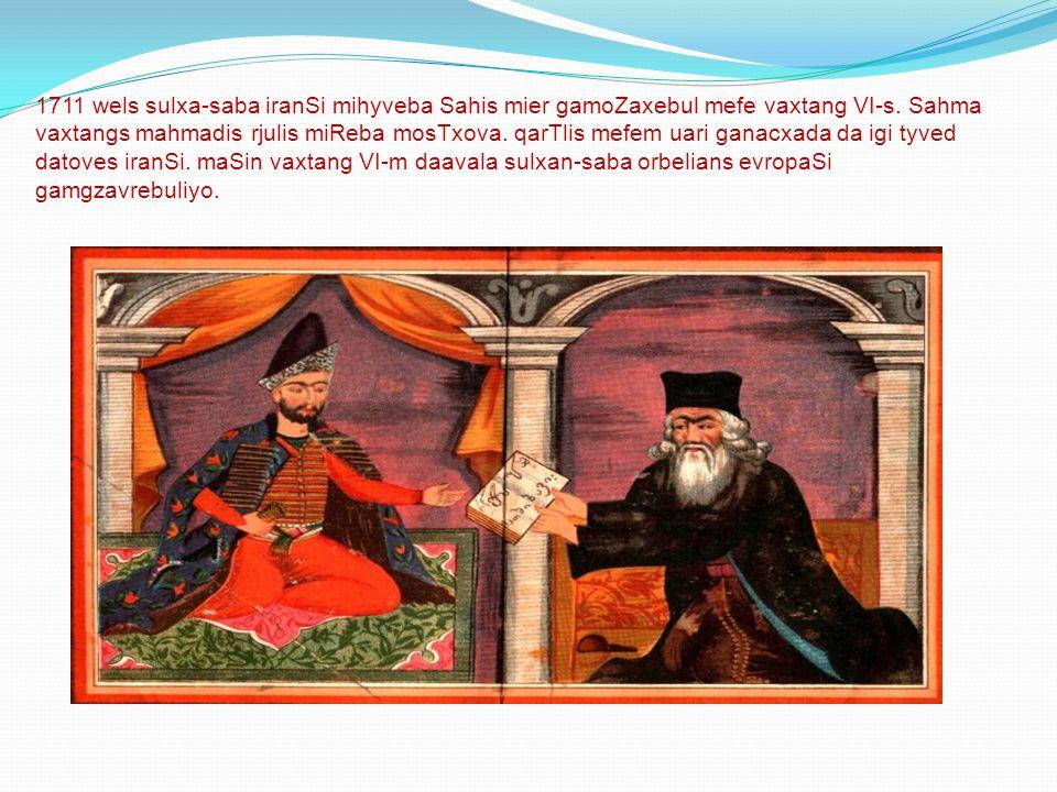 1711 wels sulxa-saba iranSi mihyveba Sahis mier gamoZaxebul mefe vaxtang VI-s.
