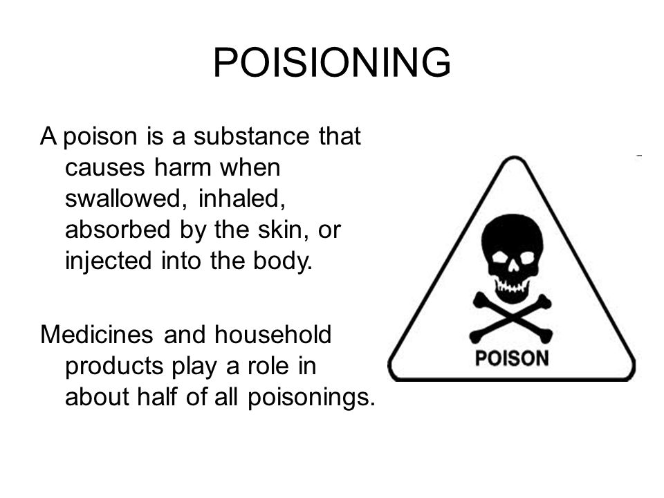 POISIONING A poison is a substance that causes harm when swallowed, inhaled, absorbed by the skin, or injected into the body.
