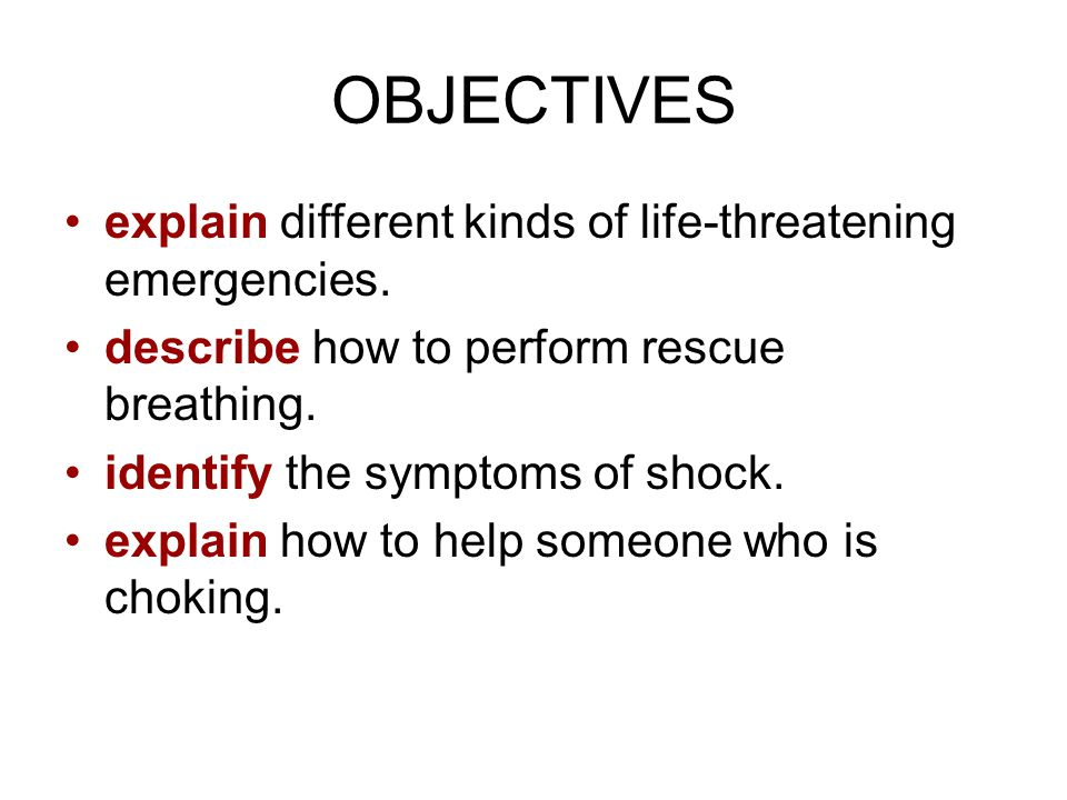OBJECTIVES explain different kinds of life-threatening emergencies.
