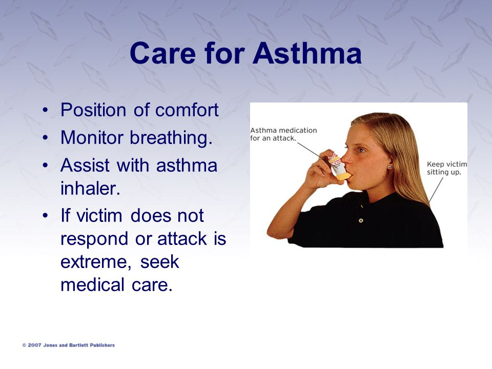 Care for Asthma Position of comfort Monitor breathing.