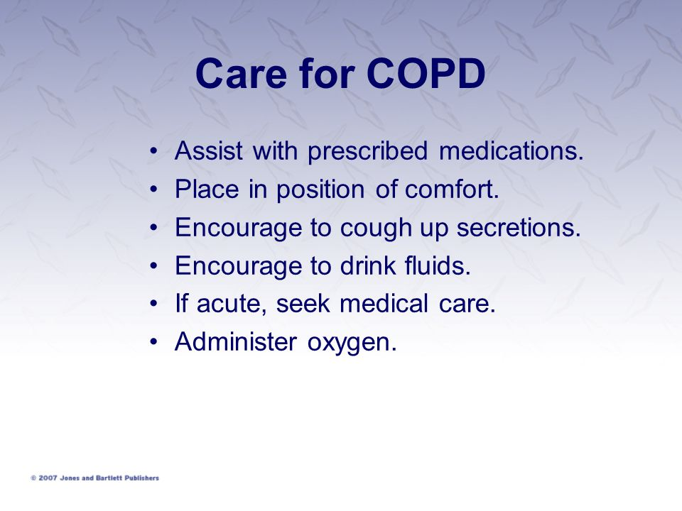 Care for COPD Assist with prescribed medications.