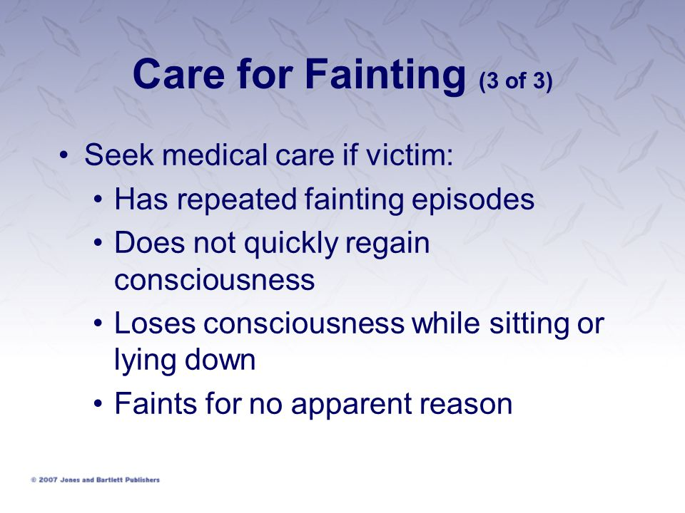 Care for Fainting (3 of 3) Seek medical care if victim: