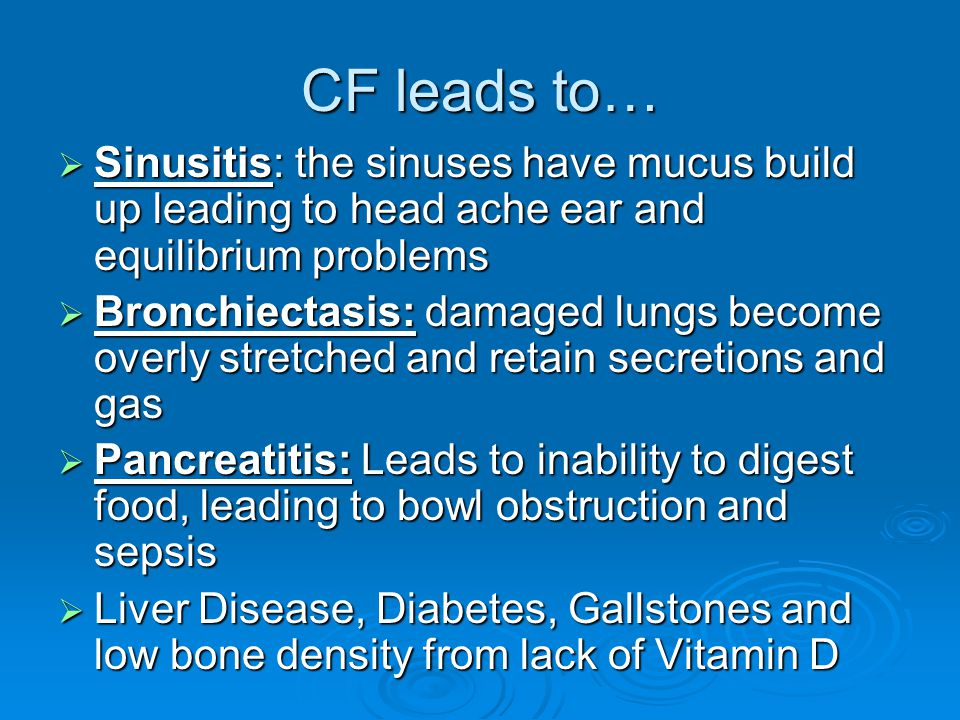 CF leads to… Sinusitis: the sinuses have mucus build up leading to head ache ear and equilibrium problems.