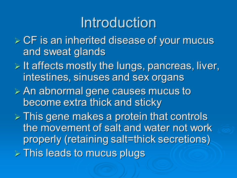 Introduction CF is an inherited disease of your mucus and sweat glands