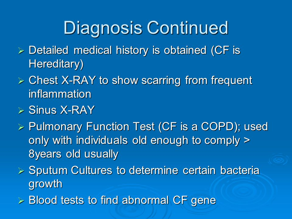 Diagnosis Continued Detailed medical history is obtained (CF is Hereditary) Chest X-RAY to show scarring from frequent inflammation.