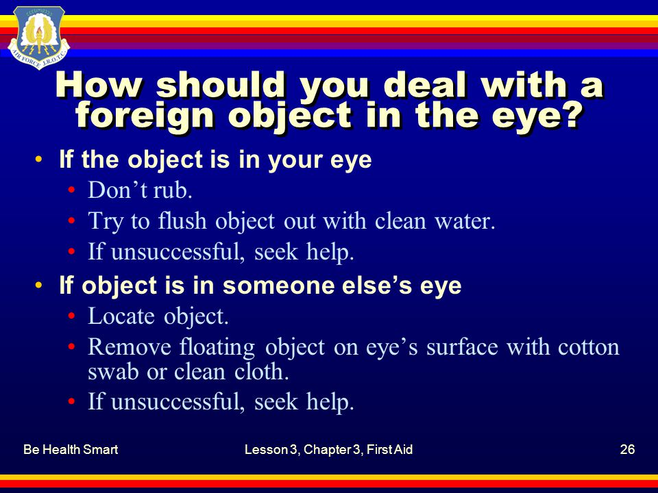 How should you deal with a foreign object in the eye