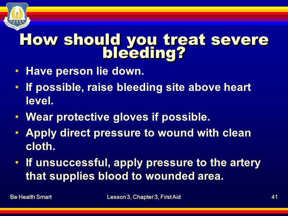 How should you treat severe bleeding