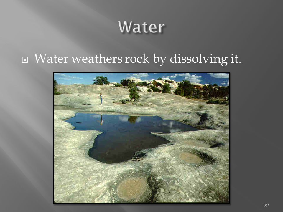 Water Water weathers rock by dissolving it.