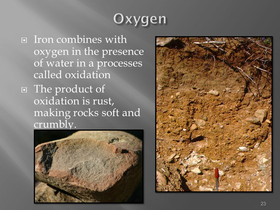 Oxygen Iron combines with oxygen in the presence of water in a processes called oxidation.