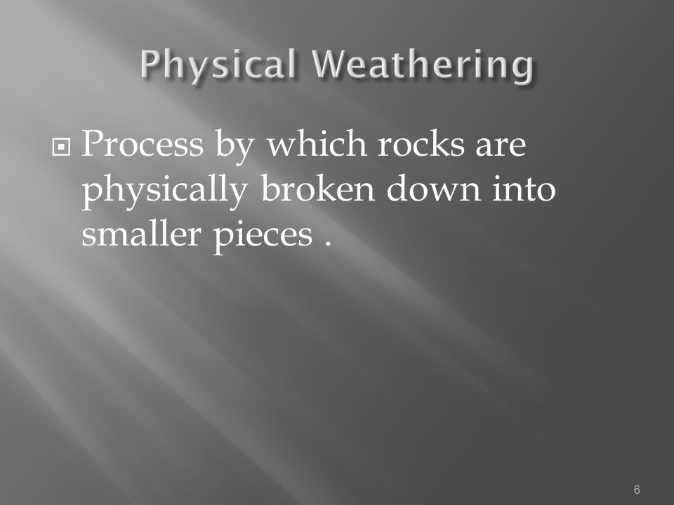 Physical Weathering Process by which rocks are physically broken down into smaller pieces .