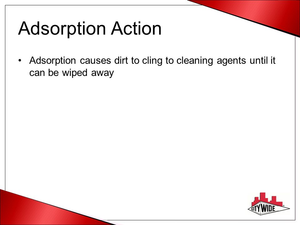Adsorption Action Adsorption causes dirt to cling to cleaning agents until it can be wiped away