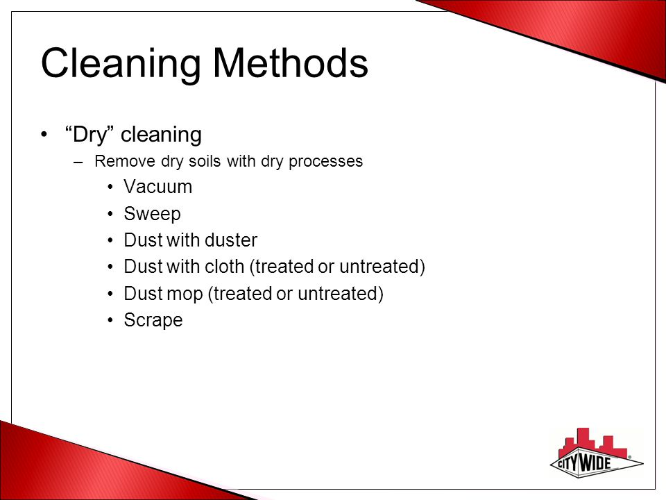 Cleaning Methods Dry cleaning Vacuum Sweep Dust with duster
