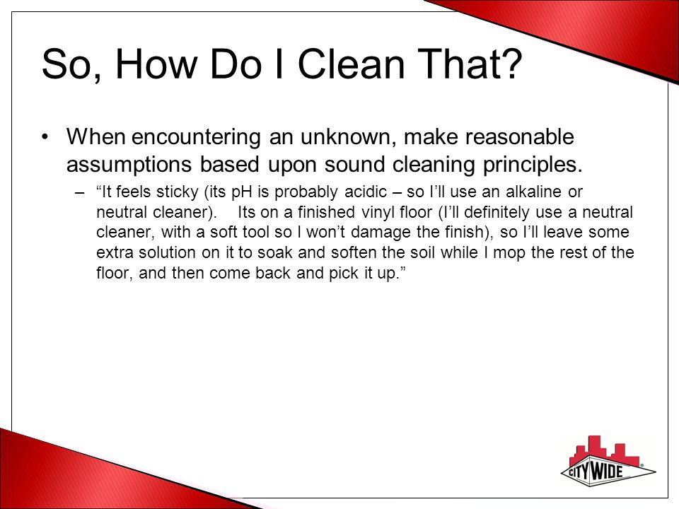 So, How Do I Clean That When encountering an unknown, make reasonable assumptions based upon sound cleaning principles.
