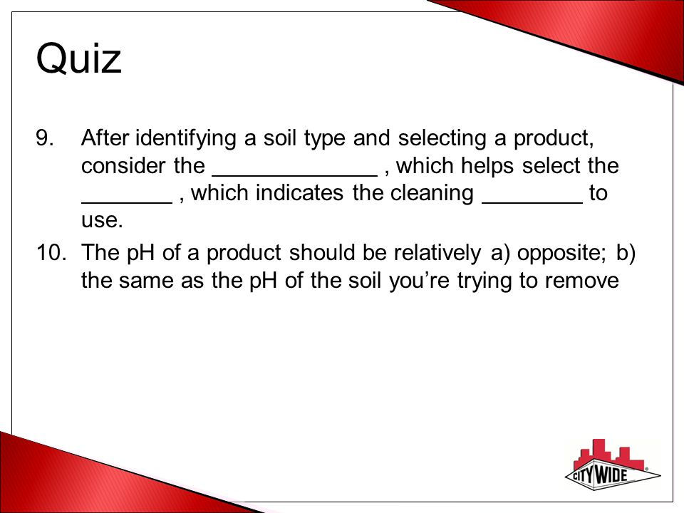 Quiz After identifying a soil type and selecting a product, consider the , which helps select the , which indicates the cleaning to use.