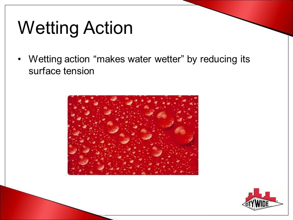 Wetting Action Wetting action makes water wetter by reducing its surface tension