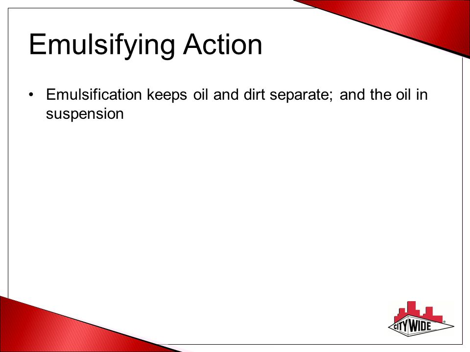 Emulsifying Action Emulsification keeps oil and dirt separate; and the oil in suspension