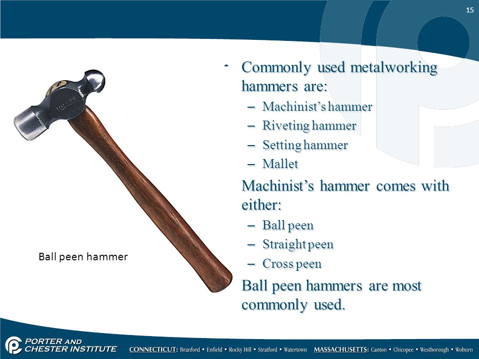 Commonly used metalworking hammers are:
