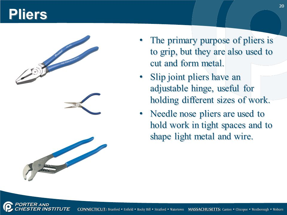 Pliers The primary purpose of pliers is to grip, but they are also used to cut and form metal.
