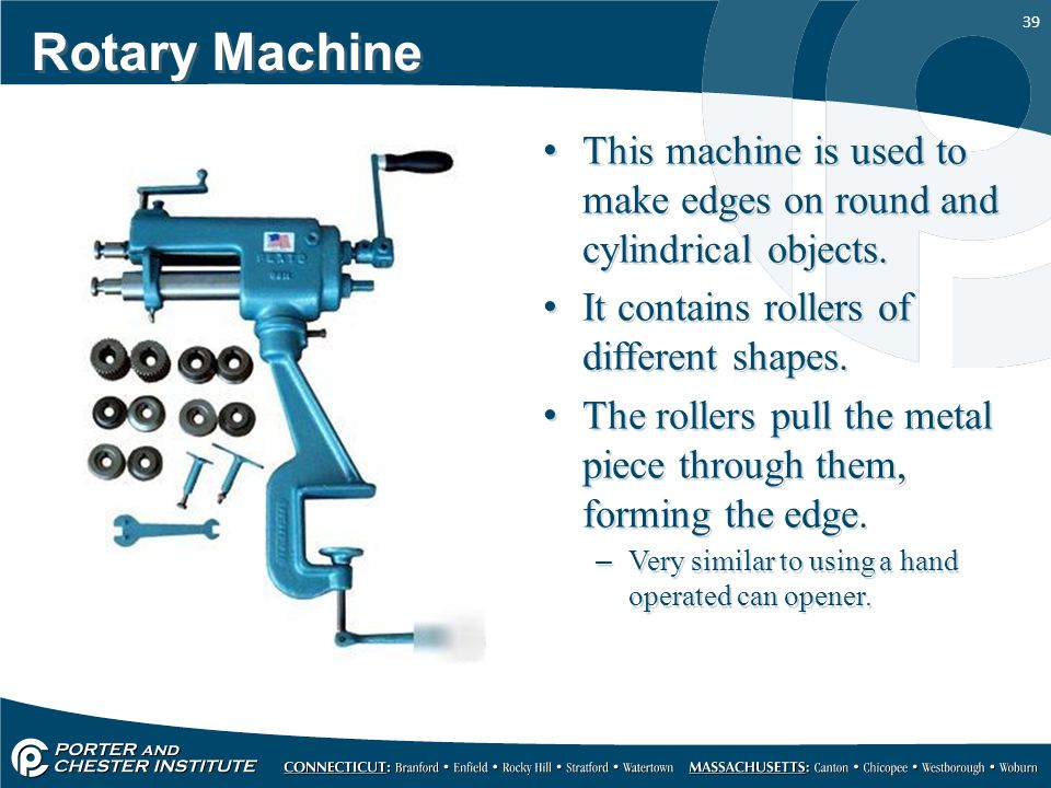 Rotary Machine This machine is used to make edges on round and cylindrical objects. It contains rollers of different shapes.