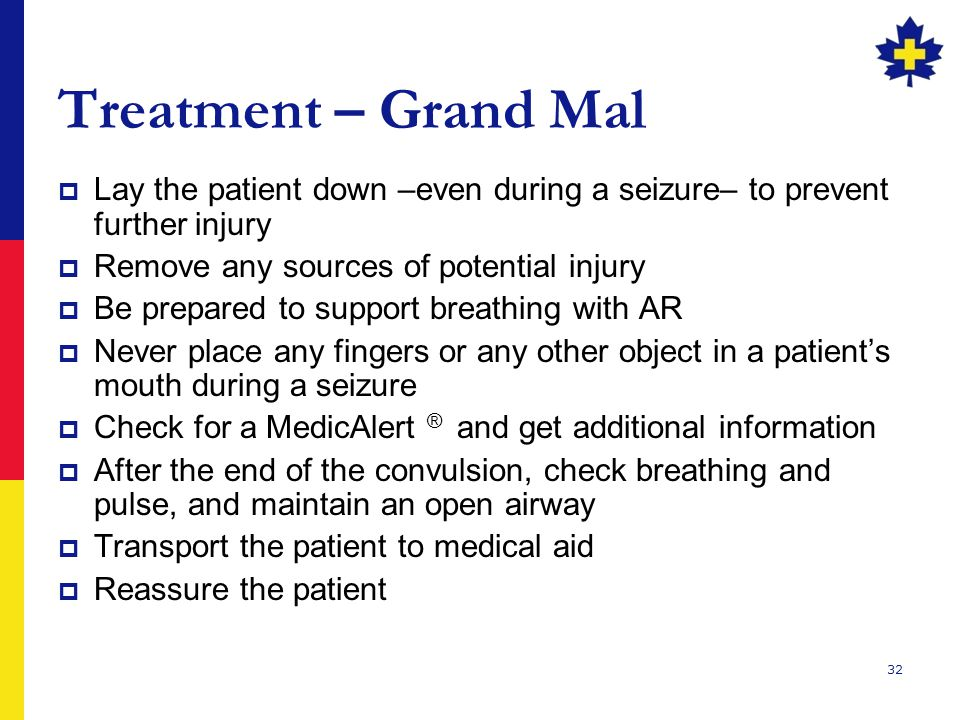 Treatment – Grand Mal Lay the patient down –even during a seizure– to prevent further injury. Remove any sources of potential injury.