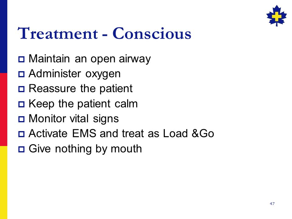 Treatment - Conscious Maintain an open airway Administer oxygen
