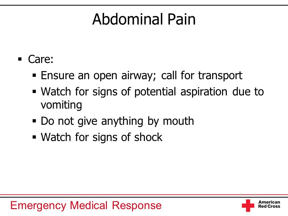 Abdominal Pain Care: Ensure an open airway; call for transport