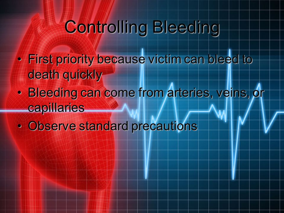 Controlling Bleeding First priority because victim can bleed to death quickly. Bleeding can come from arteries, veins, or capillaries.
