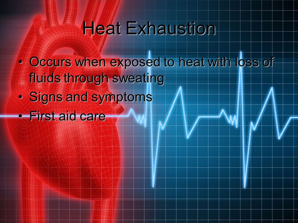 Heat Exhaustion Occurs when exposed to heat with loss of fluids through sweating. Signs and symptoms.