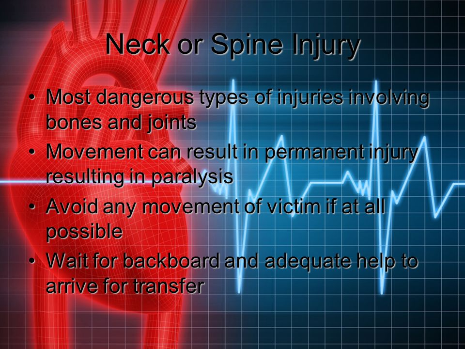 Neck or Spine Injury Most dangerous types of injuries involving bones and joints. Movement can result in permanent injury resulting in paralysis.