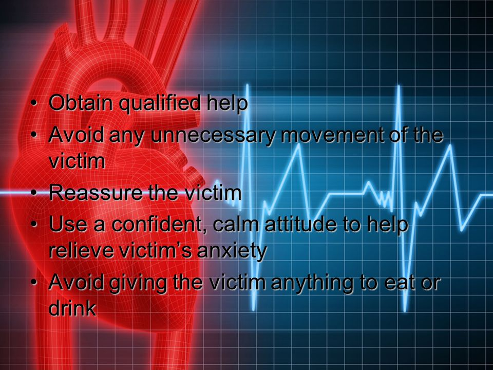 Obtain qualified help Avoid any unnecessary movement of the victim. Reassure the victim.