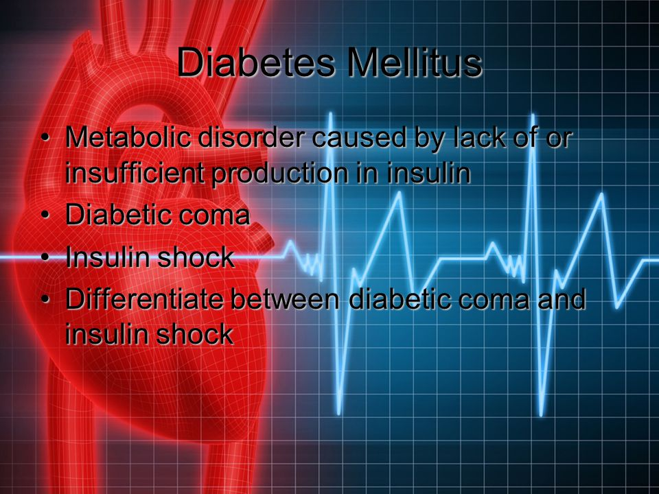 Diabetes Mellitus Metabolic disorder caused by lack of or insufficient production in insulin. Diabetic coma.