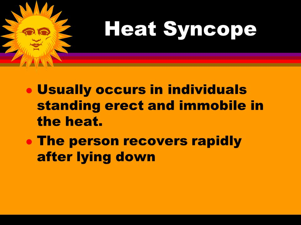 Heat Syncope Usually occurs in individuals standing erect and immobile in the heat.