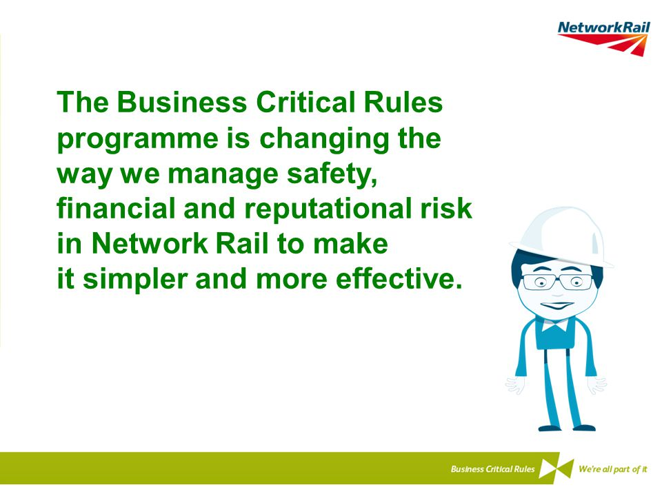 The Business Critical Rules programme is changing the way we manage safety, financial and reputational risk in Network Rail to make it simpler and more effective.