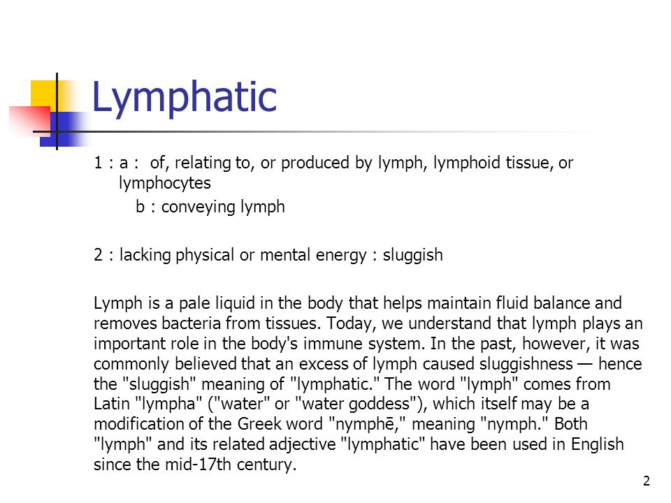 Lymphatic 1 : a : of, relating to, or produced by lymph, lymphoid tissue, or lymphocytes. b : conveying lymph.