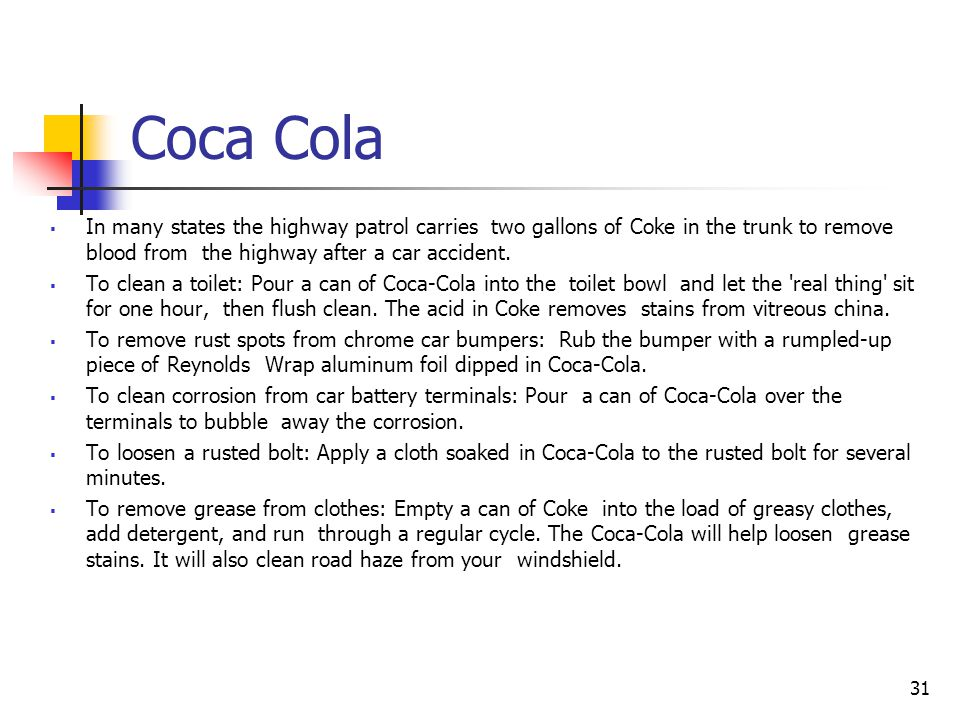 Coca Cola In many states the highway patrol carries two gallons of Coke in the trunk to remove blood from the highway after a car accident.