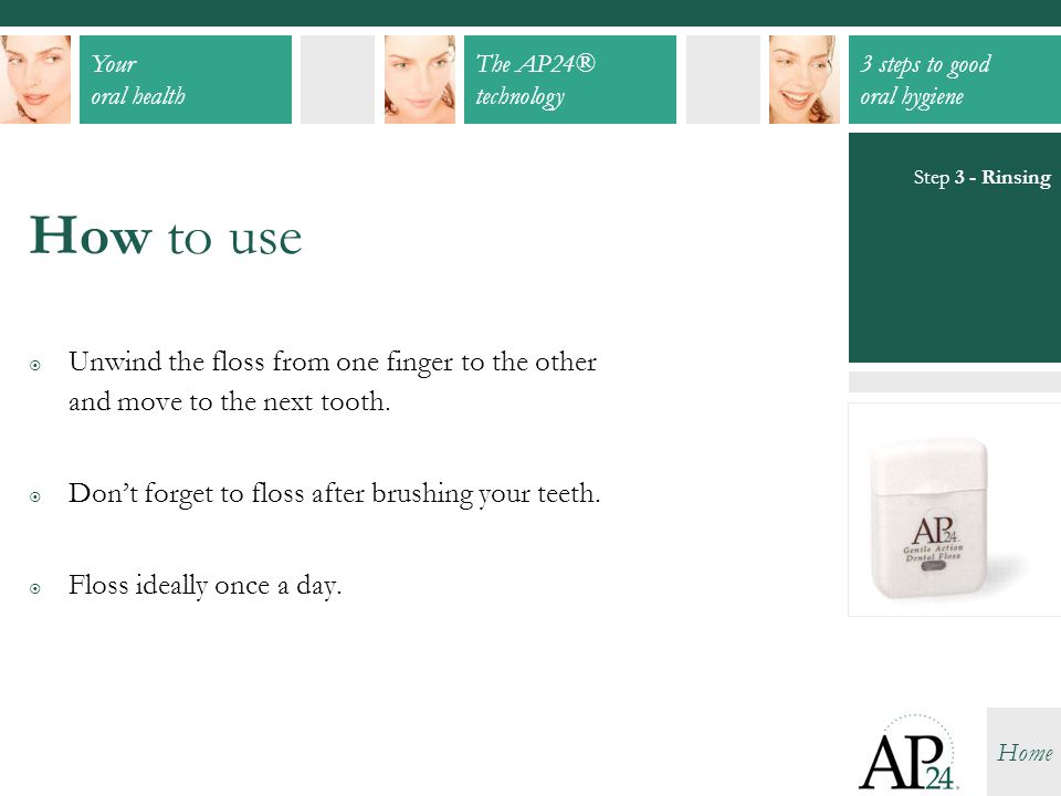 Step 3 - Rinsing How to use. Unwind the floss from one finger to the other and move to the next tooth.