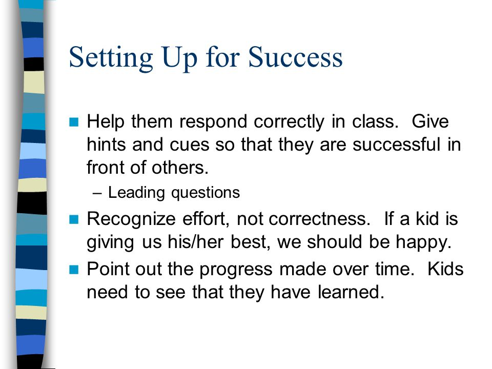 Setting Up for Success Help them respond correctly in class. Give hints and cues so that they are successful in front of others.