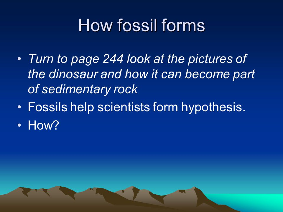 How fossil forms Turn to page 244 look at the pictures of the dinosaur and how it can become part of sedimentary rock.
