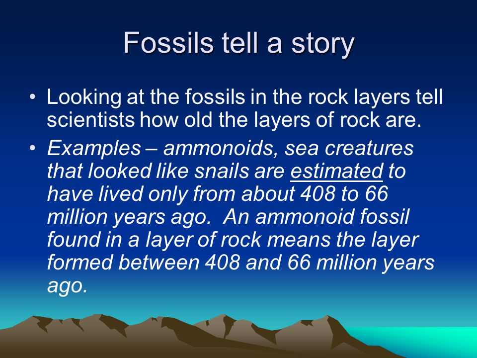 Fossils tell a story Looking at the fossils in the rock layers tell scientists how old the layers of rock are.