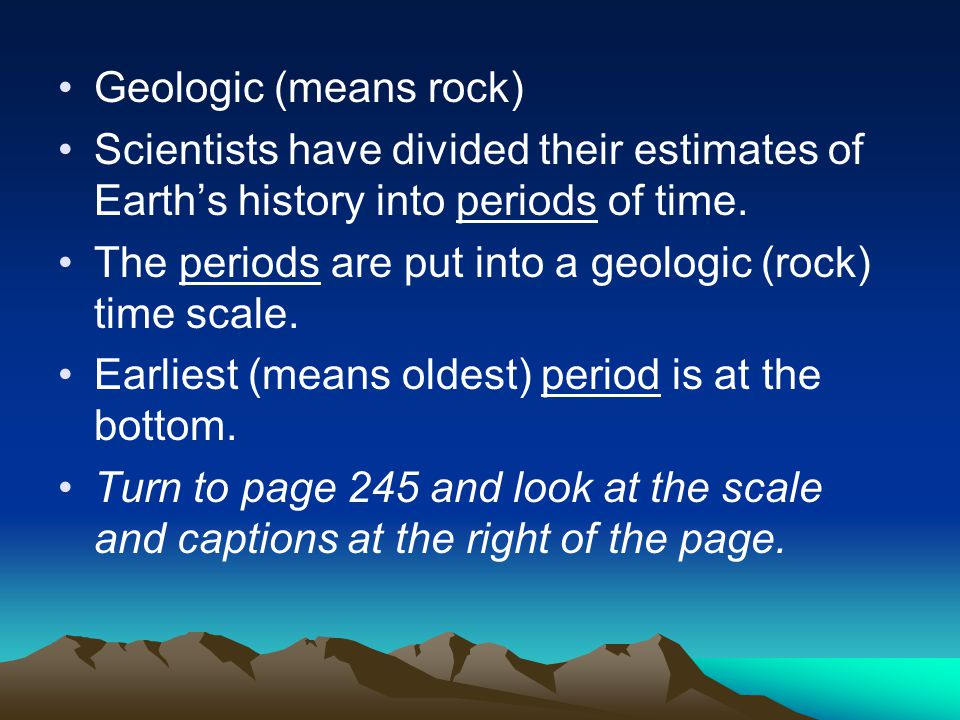 Geologic (means rock) Scientists have divided their estimates of Earth's history into periods of time.