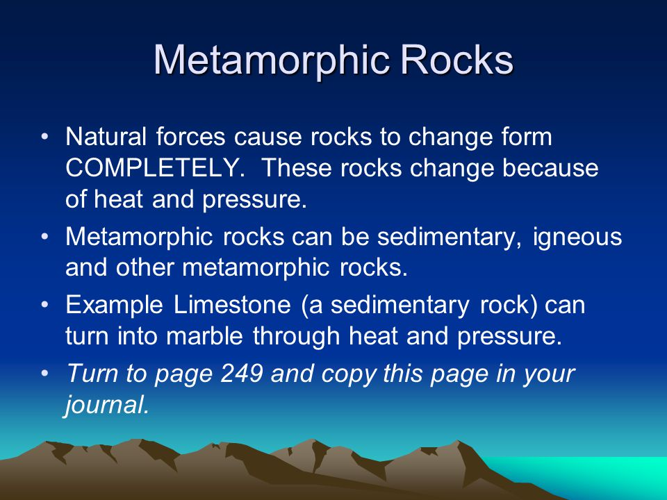 Metamorphic Rocks Natural forces cause rocks to change form COMPLETELY. These rocks change because of heat and pressure.
