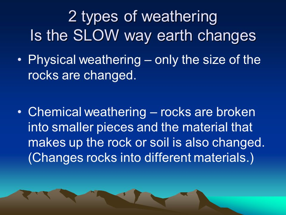 2 types of weathering Is the SLOW way earth changes