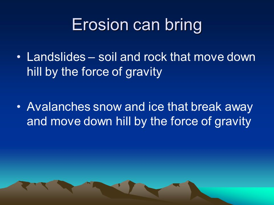 Erosion can bring Landslides – soil and rock that move down hill by the force of gravity.
