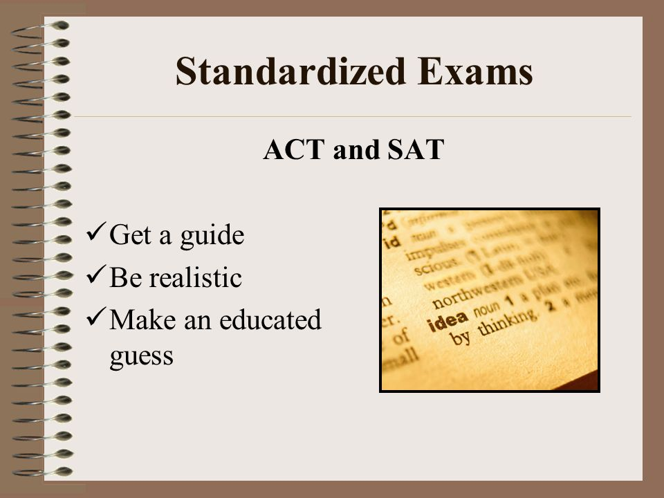 Standardized Exams ACT and SAT Get a guide Be realistic
