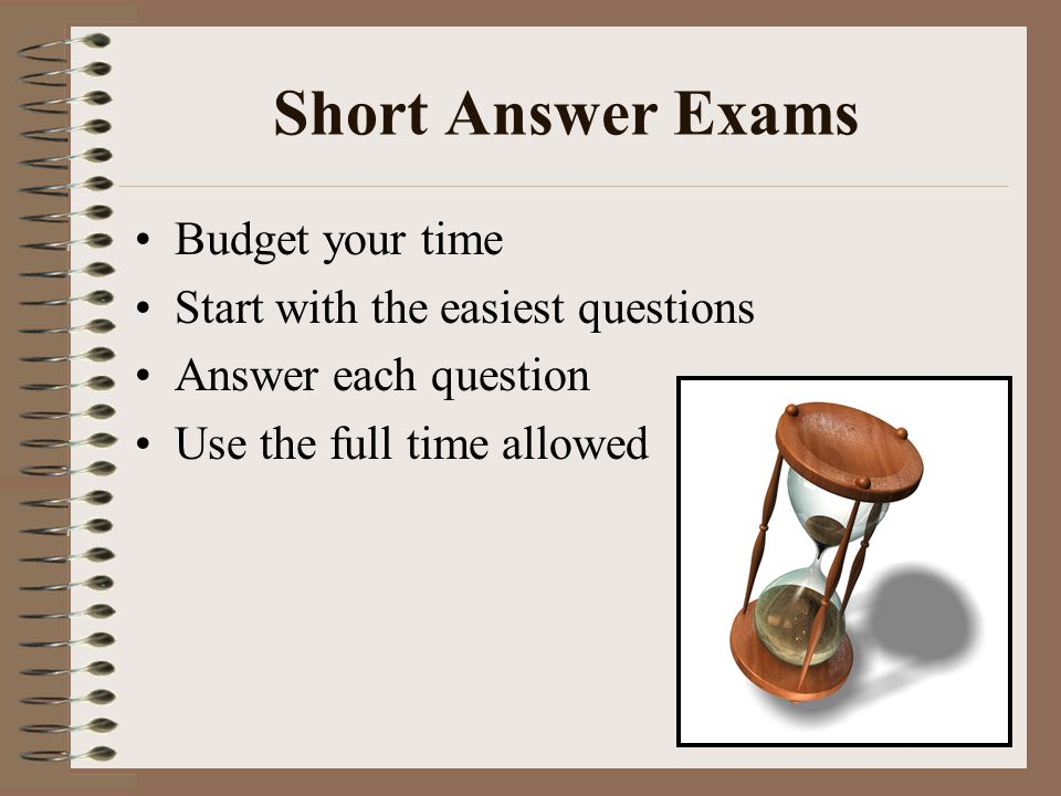 Short Answer Exams Budget your time Start with the easiest questions