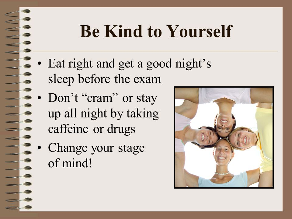 Be Kind to Yourself Eat right and get a good night's sleep before the exam.