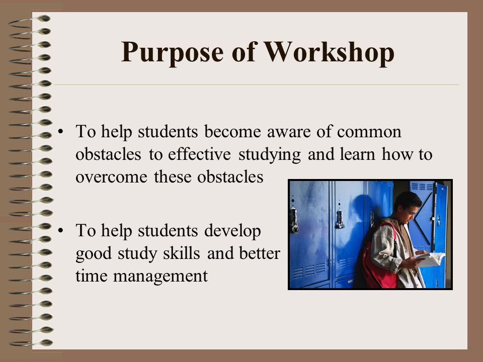 Purpose of Workshop To help students become aware of common obstacles to effective studying and learn how to overcome these obstacles.