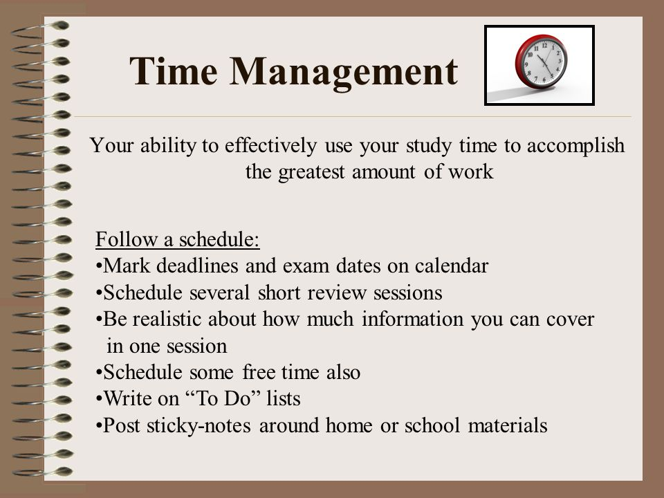 Time Management Your ability to effectively use your study time to accomplish the greatest amount of work.