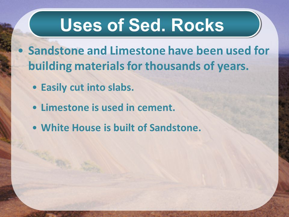 Uses of Sed. Rocks Sandstone and Limestone have been used for building materials for thousands of years.