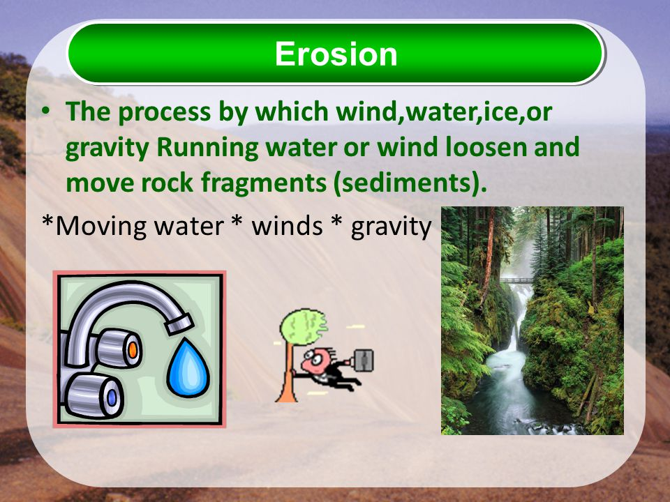 Erosion The process by which wind,water,ice,or gravity Running water or wind loosen and move rock fragments (sediments).